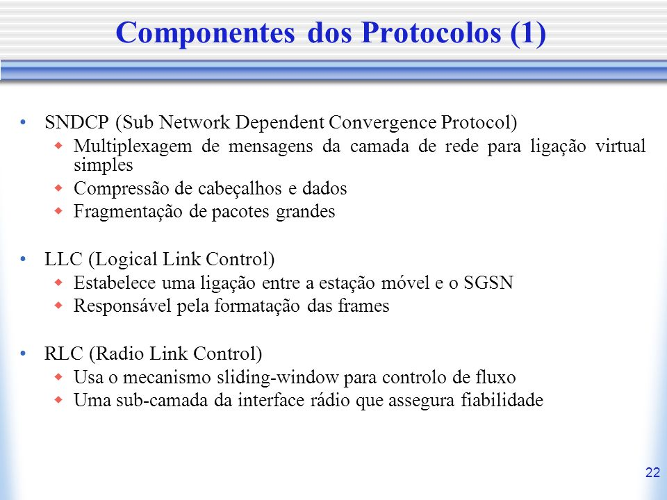 22 Componentes dos Protocolos (1) SNDCP (Sub Network Dependent Convergence Protocol) Multiplexagem de mensagens da camada de rede para ligação virtual