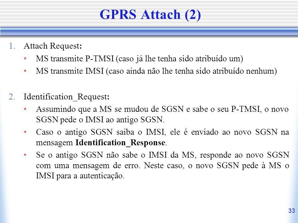 33 GPRS Attach (2) 1.Attach Request: MS transmite P-TMSI (caso já lhe tenha sido atribuído um) MS transmite IMSI (caso ainda não lhe tenha sido atribu