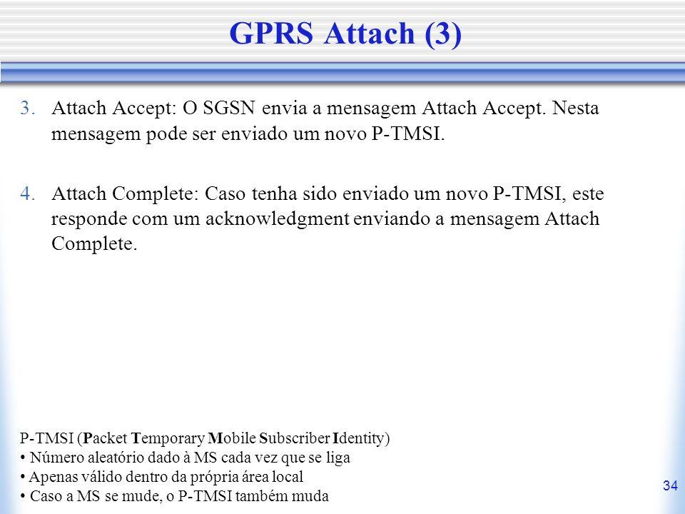 34 GPRS Attach (3) 3.Attach Accept: O SGSN envia a mensagem Attach Accept. Nesta mensagem pode ser enviado um novo P-TMSI. 4.Attach Complete: Caso ten