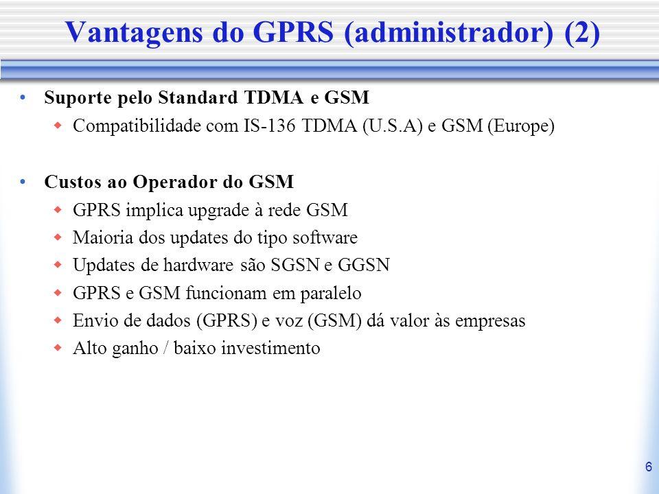 6 Vantagens do GPRS (administrador) (2) Suporte pelo Standard TDMA e GSM Compatibilidade com IS-136 TDMA (U.S.A) e GSM (Europe) Custos ao Operador do