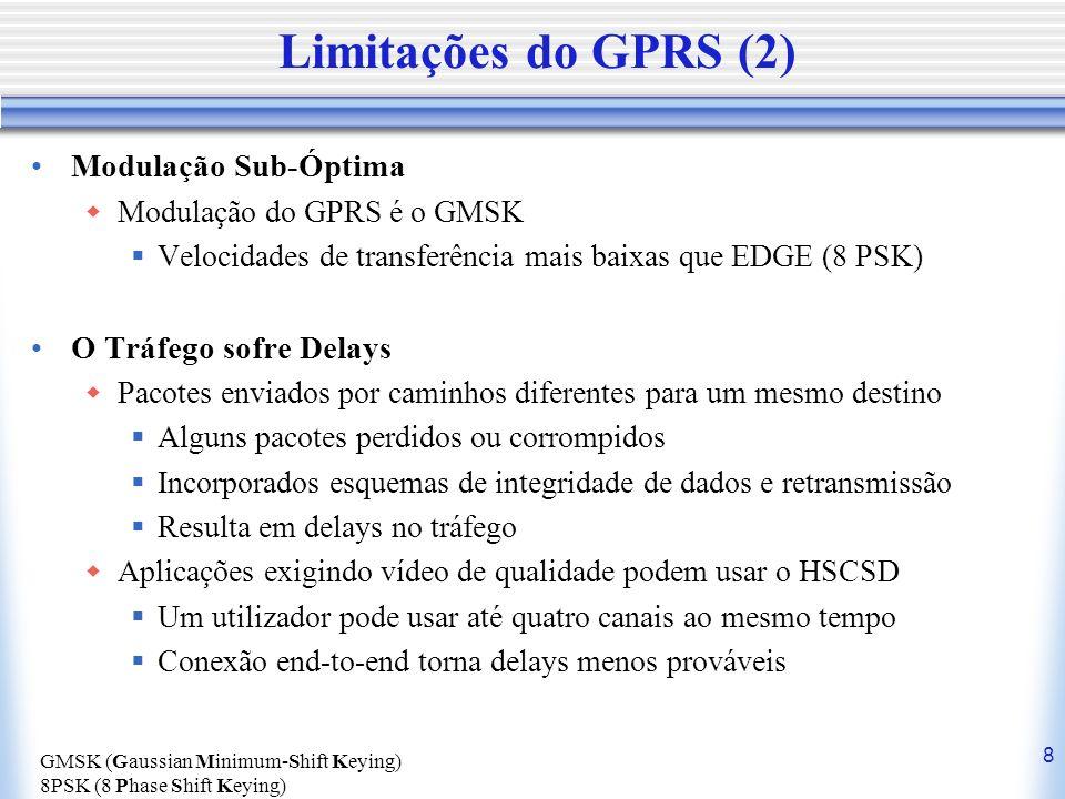 8 Limitações do GPRS (2) Modulação Sub-Óptima Modulação do GPRS é o GMSK Velocidades de transferência mais baixas que EDGE (8 PSK) O Tráfego sofre Del