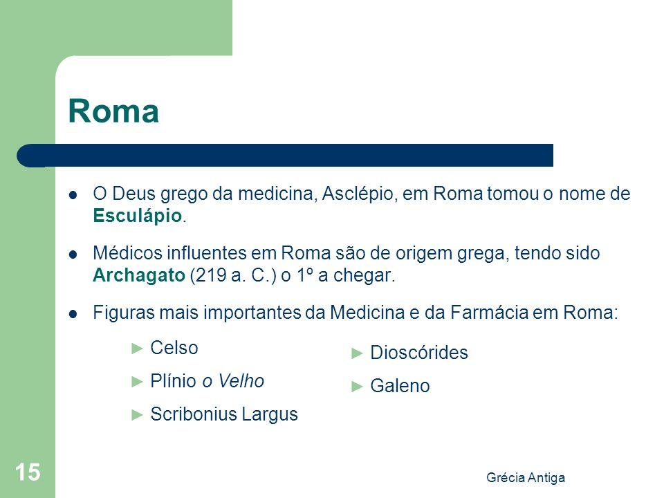 Grécia Antiga 15 Roma O Deus grego da medicina, Asclépio, em Roma tomou o nome de Esculápio. Médicos influentes em Roma são de origem grega, tendo sid