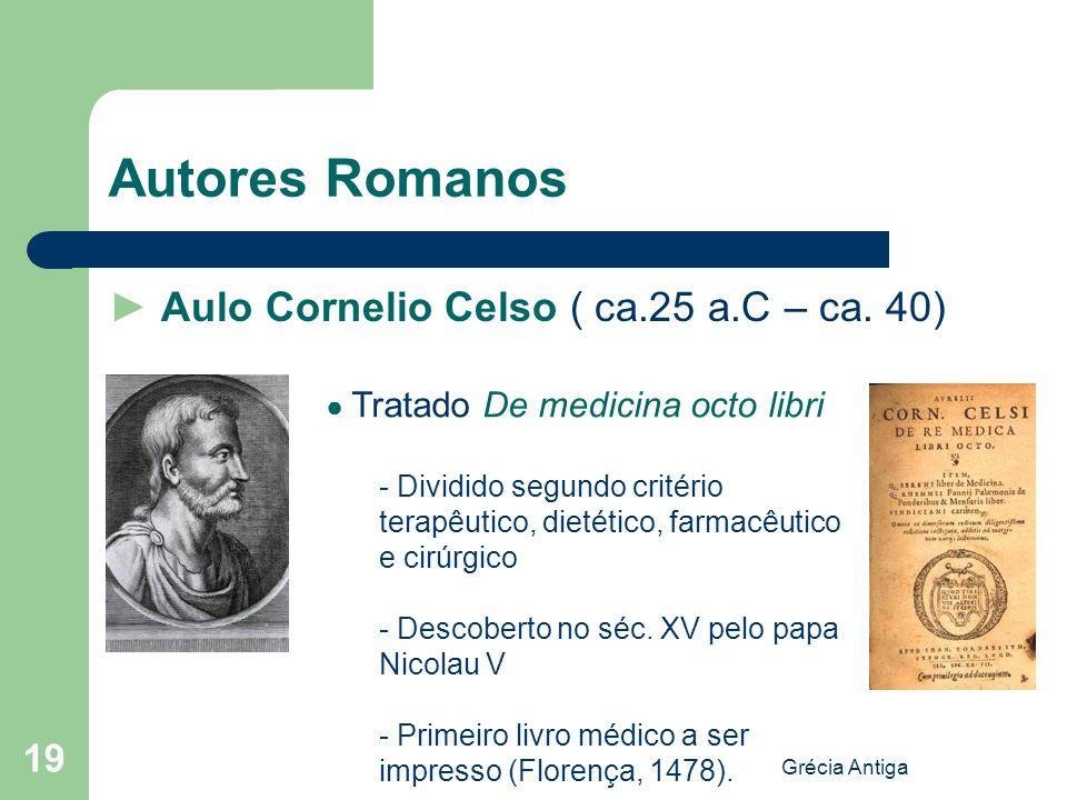 Grécia Antiga 19 Autores Romanos Aulo Cornelio Celso ( ca.25 a.C – ca. 40) Tratado De medicina octo libri - Dividido segundo critério terapêutico, die