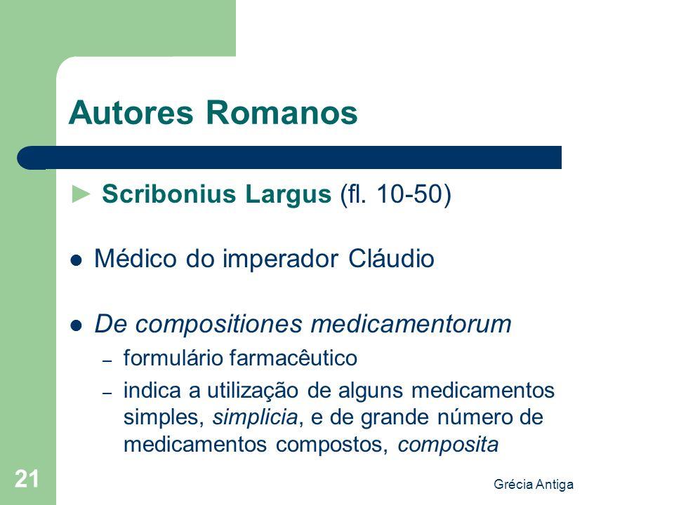 Grécia Antiga 21 Autores Romanos Scribonius Largus (fl. 10-50) Médico do imperador Cláudio De compositiones medicamentorum – formulário farmacêutico –