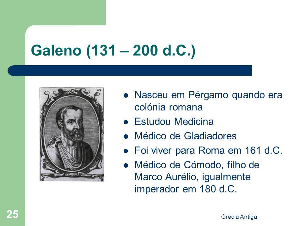Grécia Antiga 25 Galeno (131 – 200 d.C.) Nasceu em Pérgamo quando era colónia romana Estudou Medicina Médico de Gladiadores Foi viver para Roma em 161