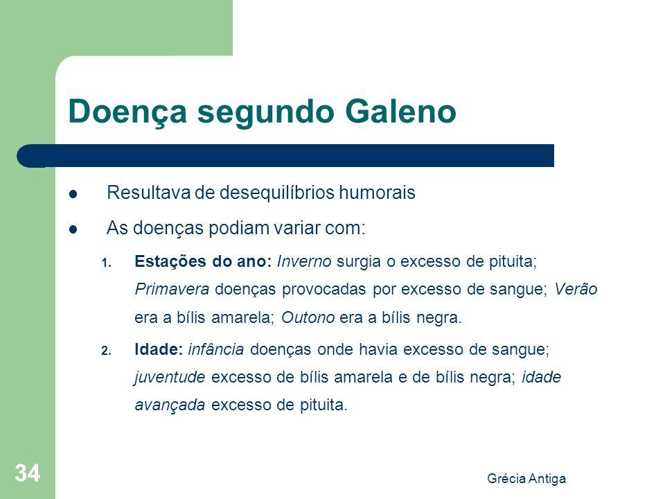 Grécia Antiga 34 Doença segundo Galeno Resultava de desequilíbrios humorais As doenças podiam variar com: 1. Estações do ano: Inverno surgia o excesso
