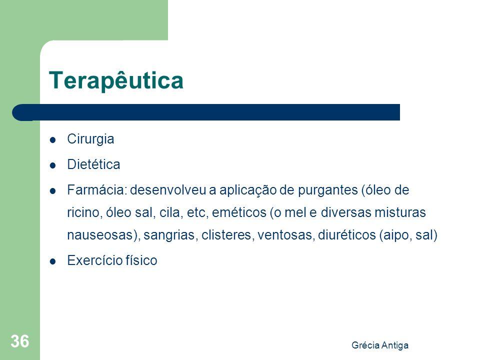 Grécia Antiga 36 Terapêutica Cirurgia Dietética Farmácia: desenvolveu a aplicação de purgantes (óleo de ricino, óleo sal, cila, etc, eméticos (o mel e
