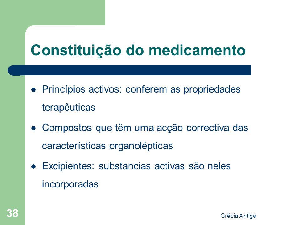 Grécia Antiga 38 Constituição do medicamento Princípios activos: conferem as propriedades terapêuticas Compostos que têm uma acção correctiva das cara