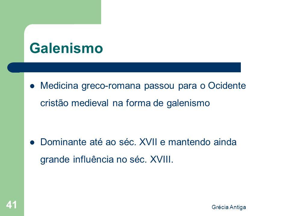 Grécia Antiga 41 Galenismo Medicina greco-romana passou para o Ocidente cristão medieval na forma de galenismo Dominante até ao séc. XVII e mantendo a
