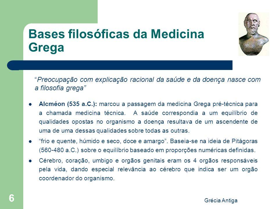 Grécia Antiga 6 Bases filosóficas da Medicina Grega Alcméon (535 a.C.): marcou a passagem da medicina Grega pré-técnica para a chamada medicina técnic