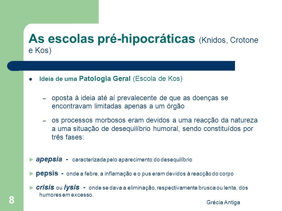 Grécia Antiga 8 As escolas pré-hipocráticas (Knidos, Crotone e Kos) Ideia de uma Patologia Geral (Escola de Kos) – oposta à ideia até aí prevalecente