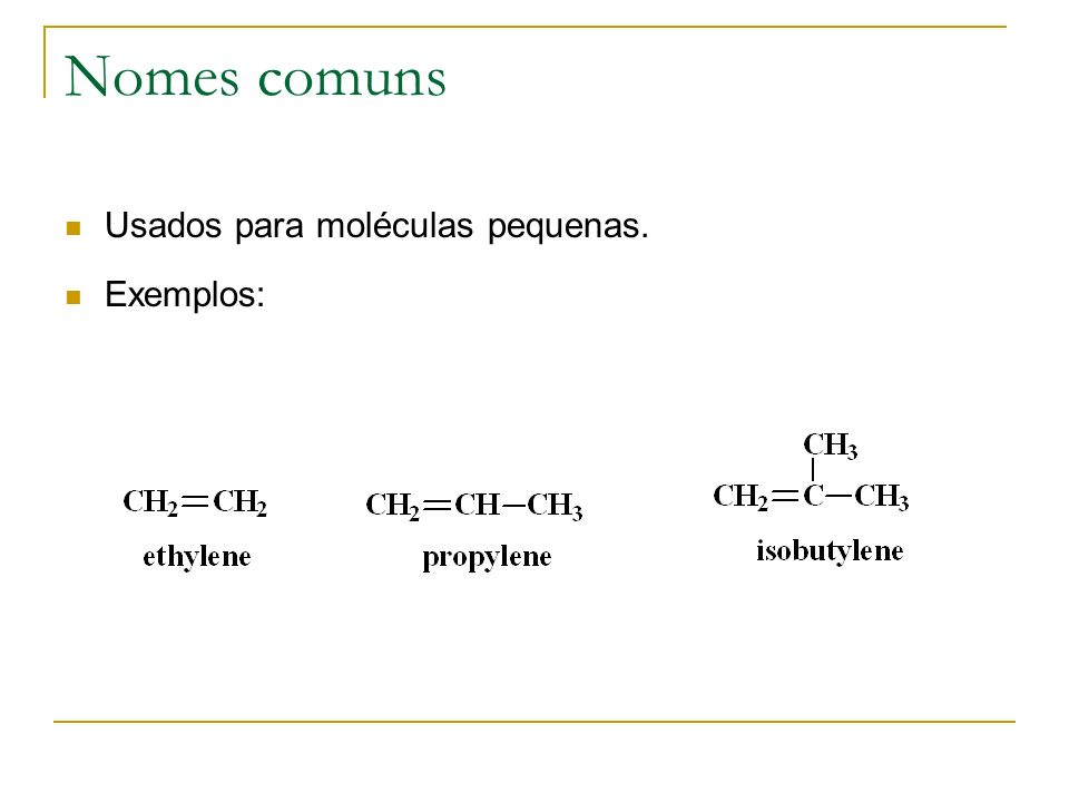 Nomes comuns Usados para moléculas pequenas. Exemplos: