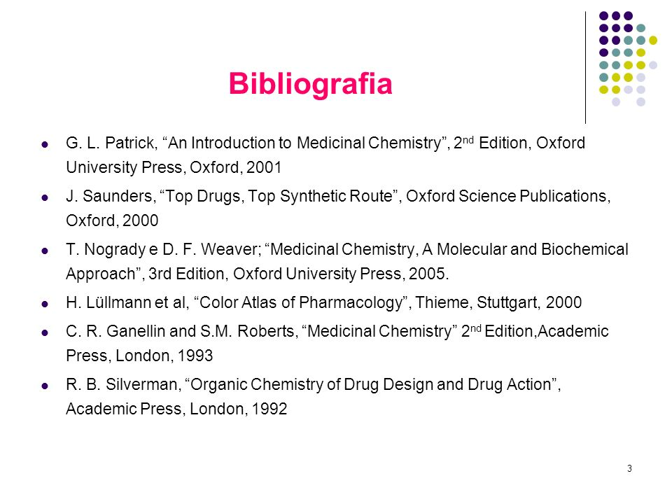 3 Bibliografia G. L. Patrick, An Introduction to Medicinal Chemistry, 2 nd Edition, Oxford University Press, Oxford, 2001 J. Saunders, Top Drugs, Top