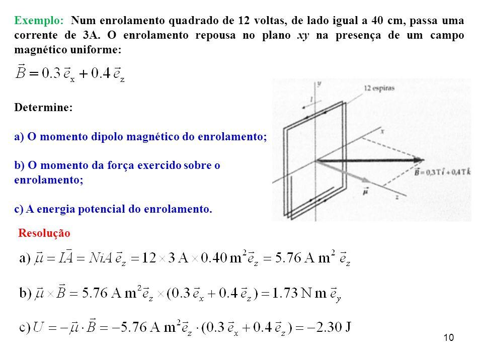 10 Exemplo: Num enrolamento quadrado de 12 voltas, de lado igual a 40 cm, passa uma corrente de 3A. O enrolamento repousa no plano xy na presença de u