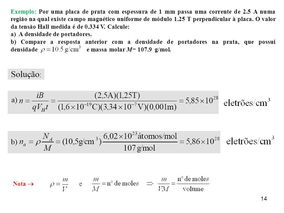 14 Exemplo: Por uma placa de prata com espessura de 1 mm passa uma corrente de 2.5 A numa região na qual existe campo magnético uniforme de módulo 1.2