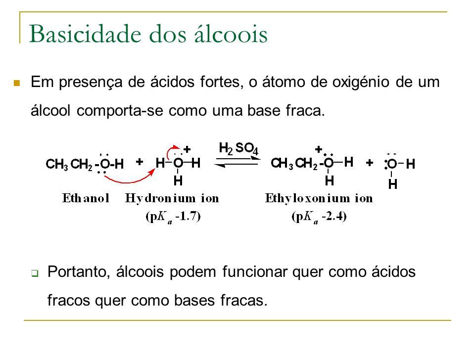 Basicidade dos álcoois Em presença de ácidos fortes, o átomo de oxigénio de um álcool comporta-se como uma base fraca. Portanto, álcoois podem funcion
