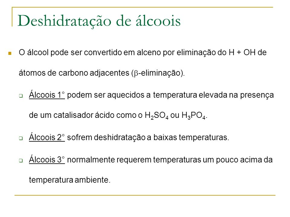 Deshidratação de álcoois O álcool pode ser convertido em alceno por eliminação do H + OH de átomos de carbono adjacentes ( -eliminação). Álcoois 1° po