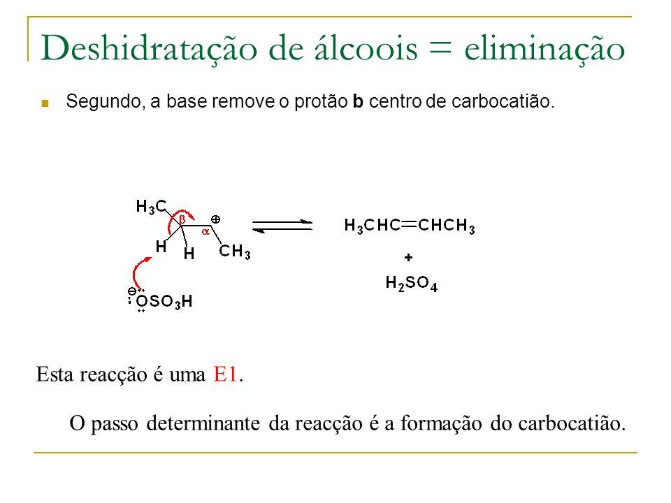 Deshidratação de álcoois = eliminação Segundo, a base remove o protão b centro de carbocatião. Esta reacção é uma E1. O passo determinante da reacção