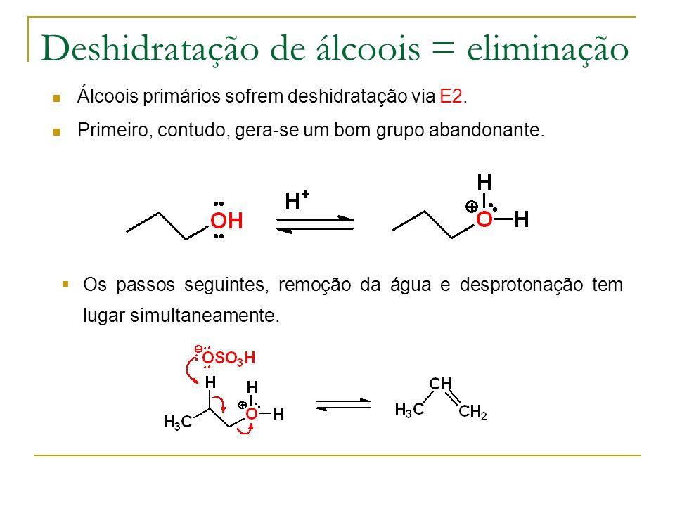 Deshidratação de álcoois = eliminação Álcoois primários sofrem deshidratação via E2. Primeiro, contudo, gera-se um bom grupo abandonante. Os passos se