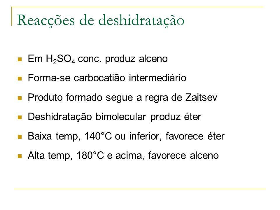 Reacções de deshidratação Em H 2 SO 4 conc. produz alceno Forma-se carbocatião intermediário Produto formado segue a regra de Zaitsev Deshidratação bi
