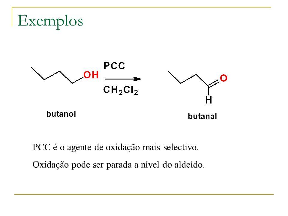 Exemplos PCC é o agente de oxidação mais selectivo. Oxidação pode ser parada a nível do aldeído. butanol butanal