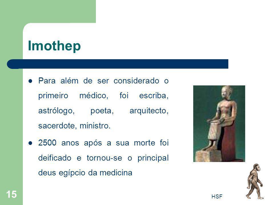 HSF 15 Imothep Para além de ser considerado o primeiro médico, foi escriba, astrólogo, poeta, arquitecto, sacerdote, ministro. 2500 anos após a sua mo