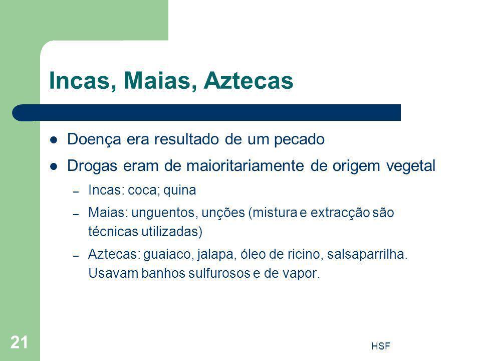HSF 21 Incas, Maias, Aztecas Doença era resultado de um pecado Drogas eram de maioritariamente de origem vegetal – Incas: coca; quina – Maias: unguent