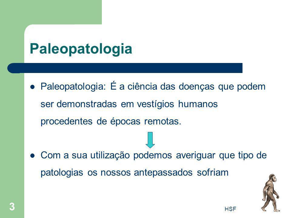 HSF 3 Paleopatologia Paleopatologia: É a ciência das doenças que podem ser demonstradas em vestígios humanos procedentes de épocas remotas. Com a sua
