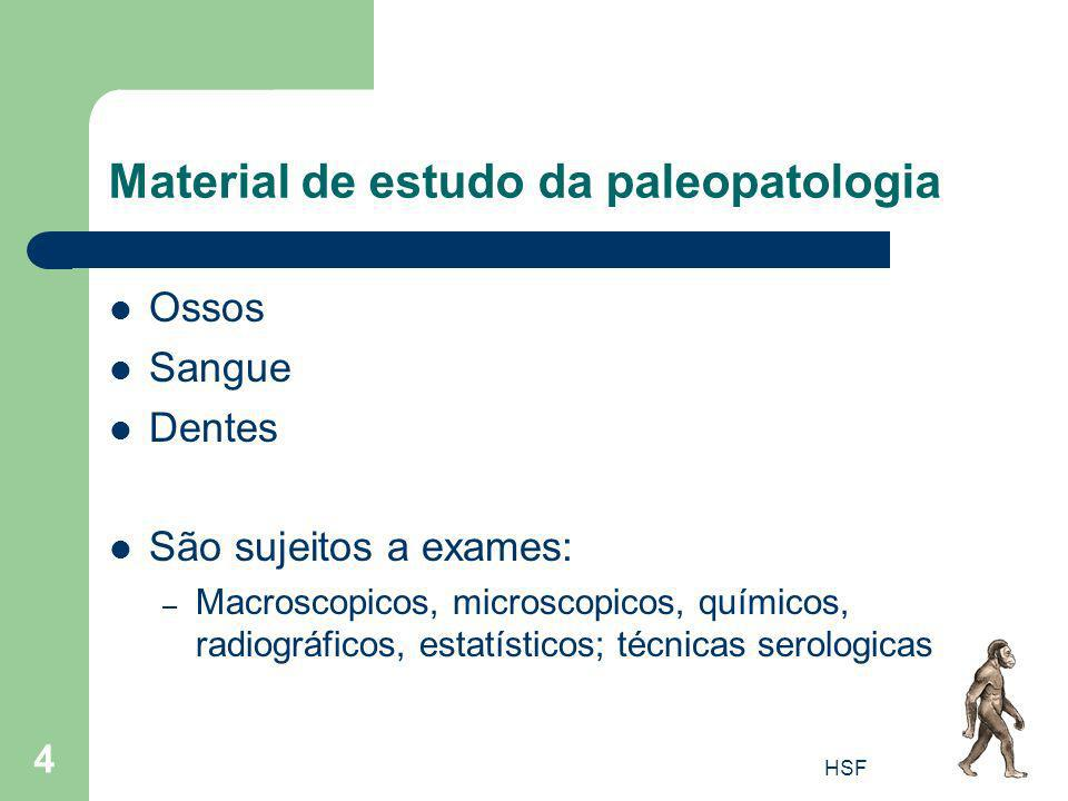HSF 4 Material de estudo da paleopatologia Ossos Sangue Dentes São sujeitos a exames: – Macroscopicos, microscopicos, químicos, radiográficos, estatís