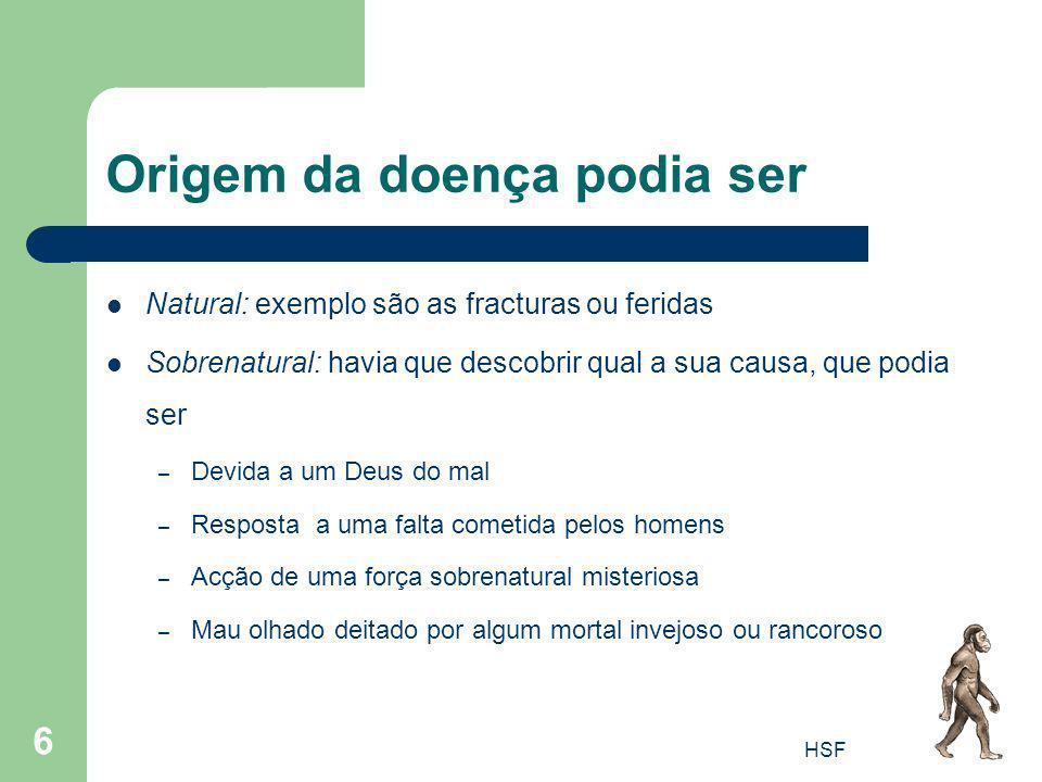 HSF 6 Origem da doença podia ser Natural: exemplo são as fracturas ou feridas Sobrenatural: havia que descobrir qual a sua causa, que podia ser – Devi