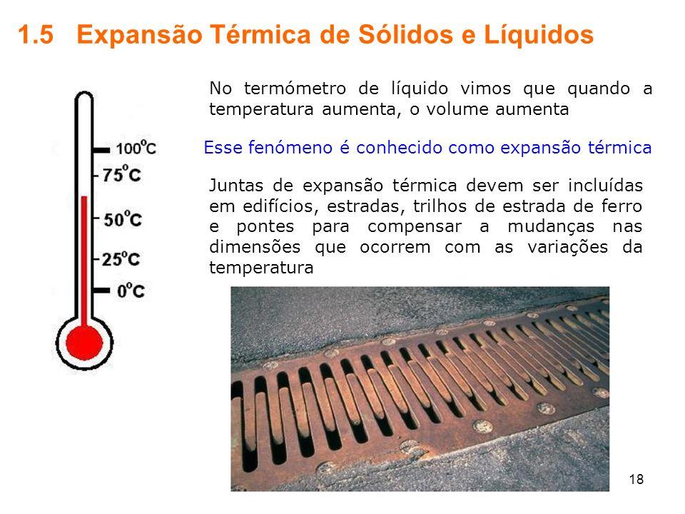 18 1.5 Expansão Térmica de Sólidos e Líquidos No termómetro de líquido vimos que quando a temperatura aumenta, o volume aumenta Esse fenómeno é conhec