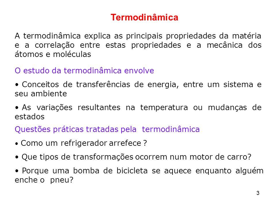 3 Termodinâmica A termodinâmica explica as principais propriedades da matéria e a correlação entre estas propriedades e a mecânica dos átomos e molécu