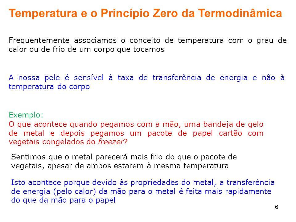 6 Temperatura e o Princípio Zero da Termodinâmica Frequentemente associamos o conceito de temperatura com o grau de calor ou de frio de um corpo que t