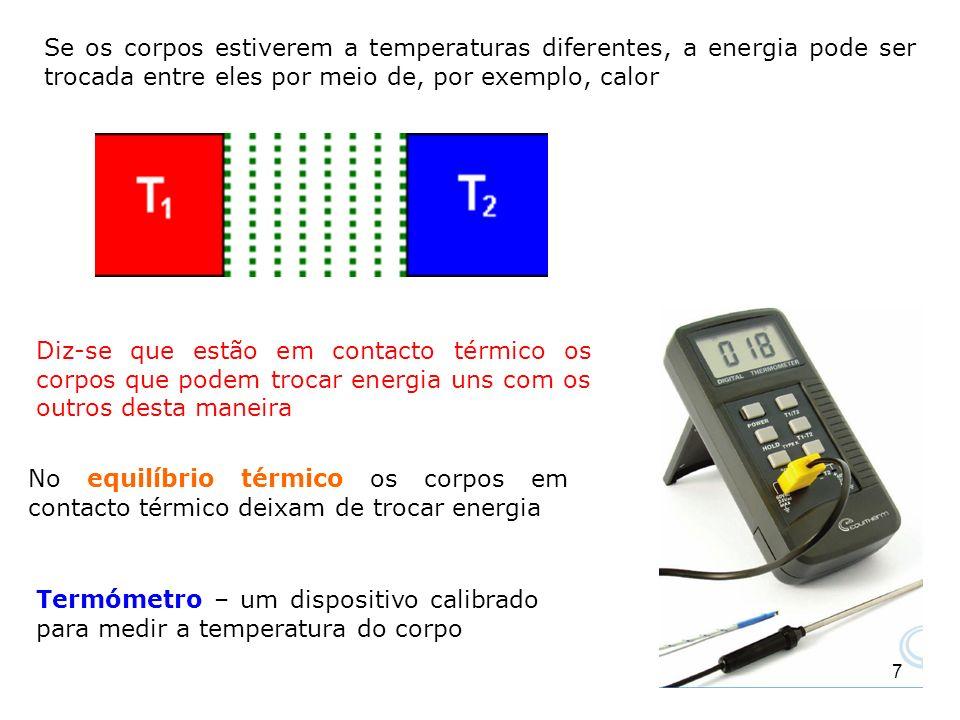 8 Se forem colocados em contacto térmico um com o outro, como na Figura (C), não há nenhuma transferência de energia entre eles Considere dois corpos A e B que não estão em contato térmico e um terceiro corpo C que será o nosso termómetro Se as duas leituras forem as mesmas, então A e B estão em equilíbrio térmico um com o outro