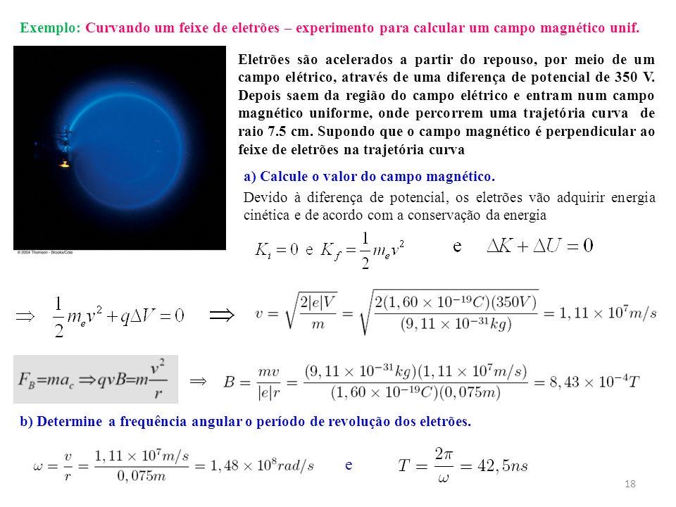 Exemplo: Curvando um feixe de eletrões – experimento para calcular um campo magnético unif. Eletrões são acelerados a partir do repouso, por meio de u
