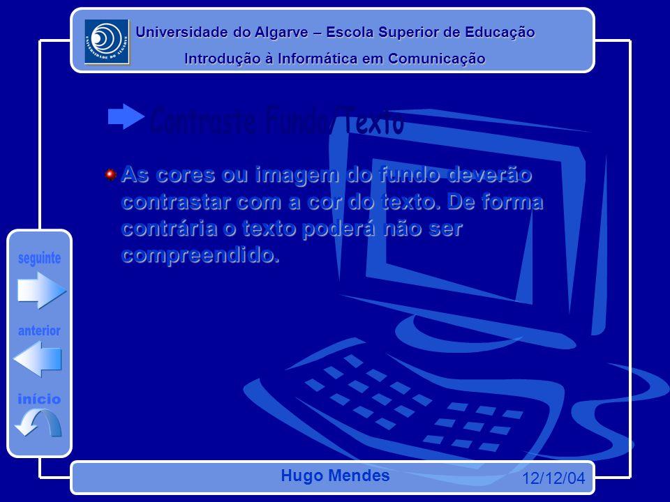 Universidade do Algarve – Escola Superior de Educação Introdução à Informática em Comunicação 12/12/04 Hugo Mendes As cores ou imagem do fundo deverão contrastar com a cor do texto.