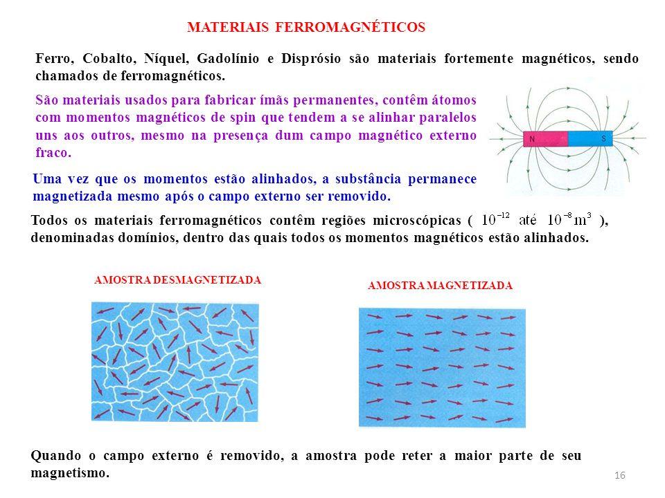 16 MATERIAIS FERROMAGNÉTICOS Ferro, Cobalto, Níquel, Gadolínio e Disprósio são materiais fortemente magnéticos, sendo chamados de ferromagnéticos. São