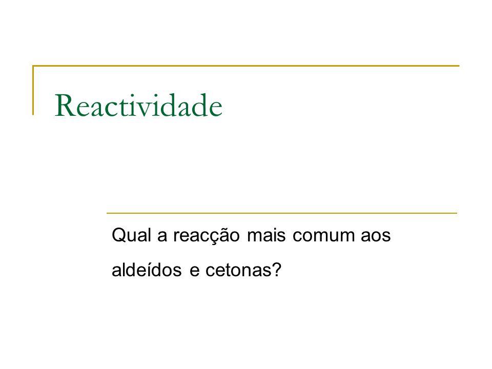 Reactividade Qual a reacção mais comum aos aldeídos e cetonas?