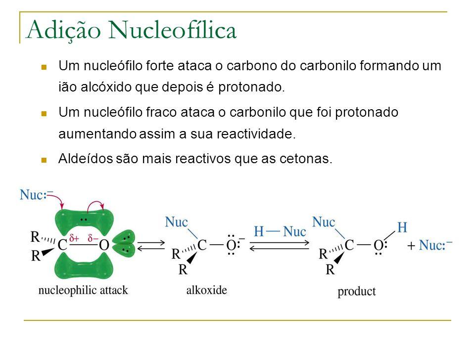 Adição Nucleofílica Um nucleófilo forte ataca o carbono do carbonilo formando um ião alcóxido que depois é protonado. Um nucleófilo fraco ataca o carb