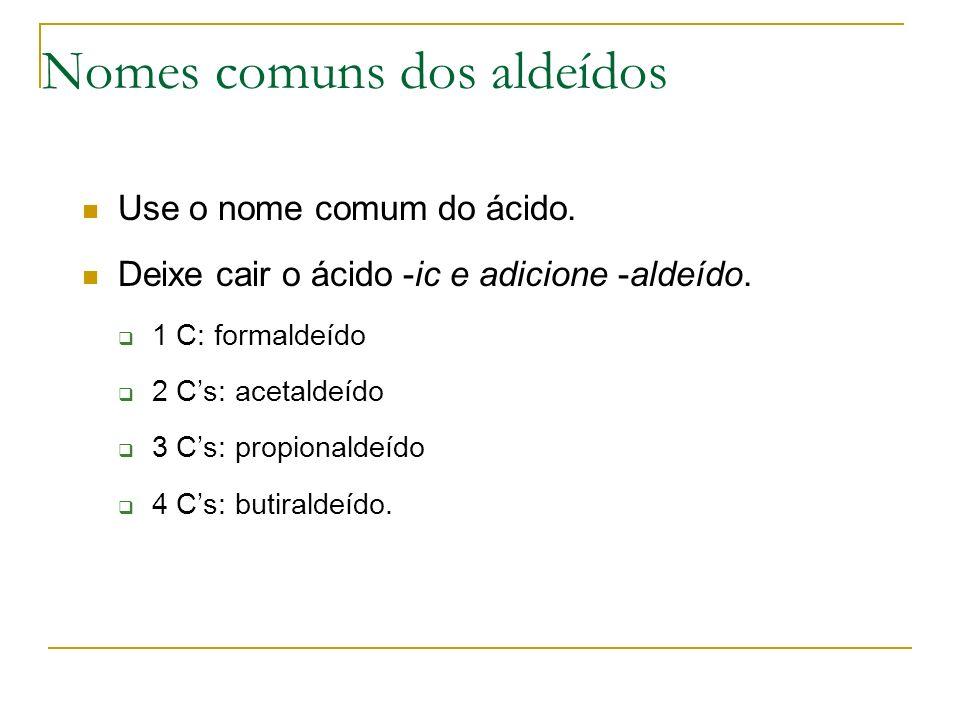 Nomes comuns dos aldeídos Use o nome comum do ácido. Deixe cair o ácido -ic e adicione -aldeído. 1 C: formaldeído 2 Cs: acetaldeído 3 Cs: propionaldeí