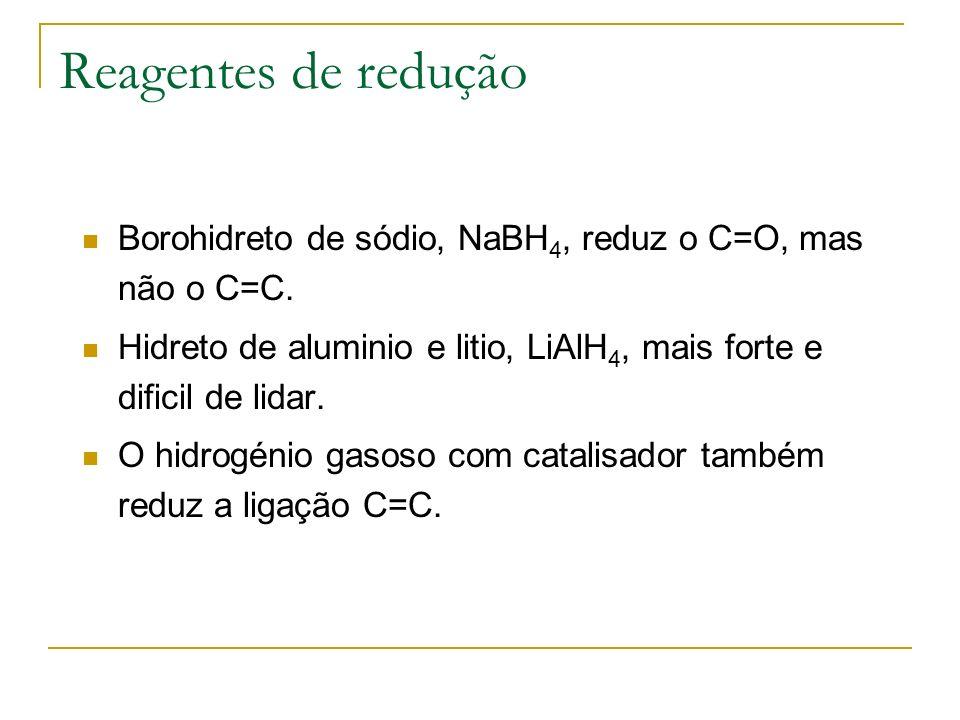 Reagentes de redução Borohidreto de sódio, NaBH 4, reduz o C=O, mas não o C=C. Hidreto de aluminio e litio, LiAlH 4, mais forte e dificil de lidar. O