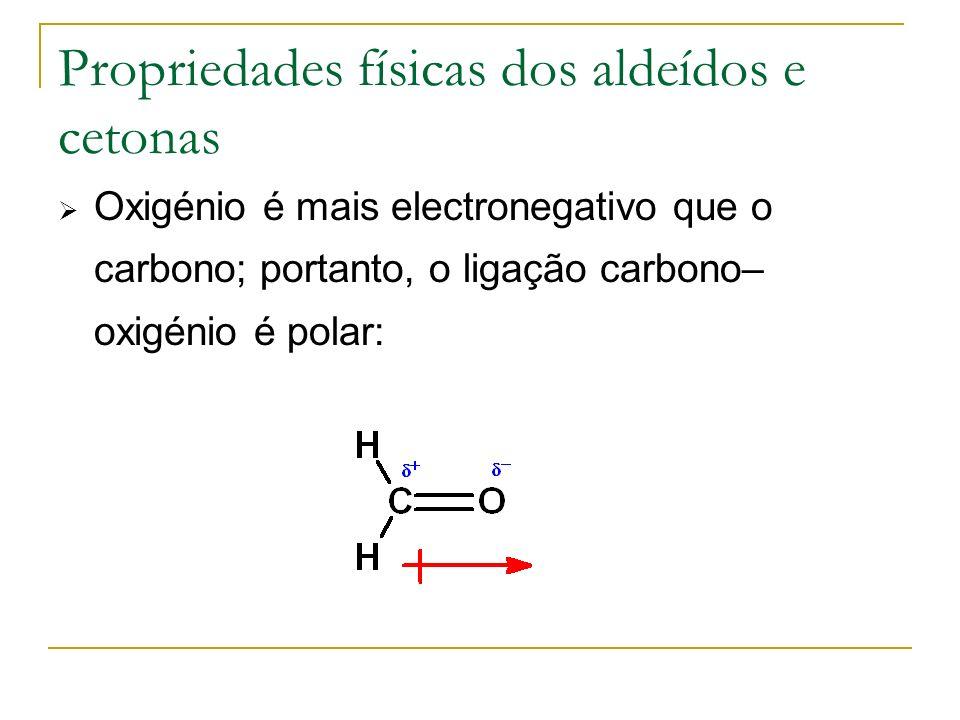 Propriedades físicas dos aldeídos e cetonas Oxigénio é mais electronegativo que o carbono; portanto, o ligação carbono– oxigénio é polar: