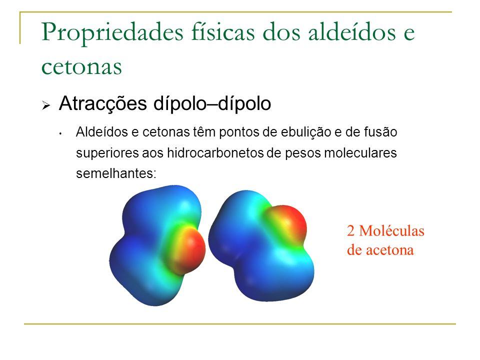 Propriedades físicas dos aldeídos e cetonas Atracções dípolo–dípolo Aldeídos e cetonas têm pontos de ebulição e de fusão superiores aos hidrocarboneto