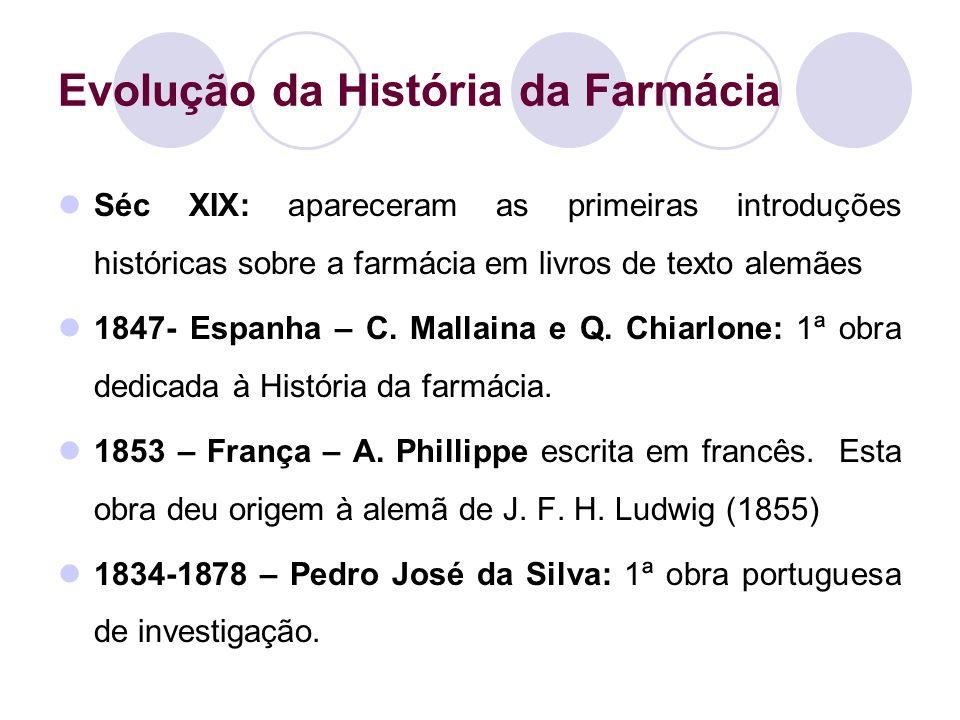 Evolução da História da Farmácia Séc XIX: apareceram as primeiras introduções históricas sobre a farmácia em livros de texto alemães 1847- Espanha – C