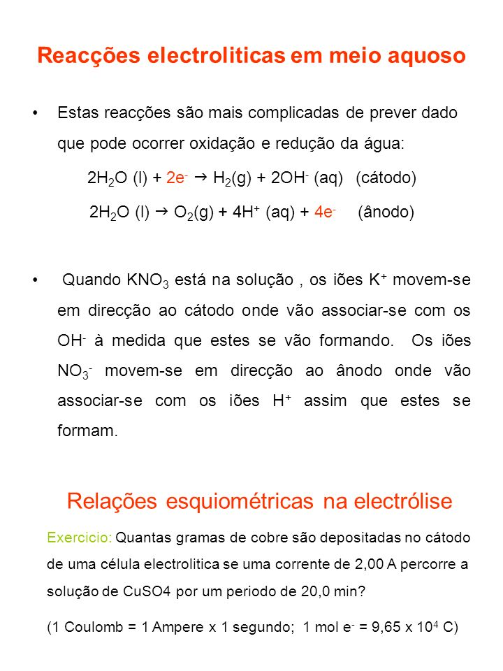 Reacções electroliticas em meio aquoso Estas reacções são mais complicadas de prever dado que pode ocorrer oxidação e redução da água: 2H 2 O (l) + 2e