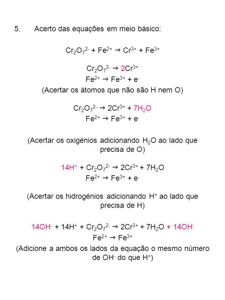 14H 2 O + Cr 2 O 7 2- 2Cr 3+ + 7H 2 O + 14OH - Fe 2+ Fe 3+ (Combine os H + e OH - de modo a formar água) 7H 2 O + Cr 2 O 7 2- 2Cr 3+ + 14OH - Fe 2+ Fe 3+ (Cancele as moléculas de água que poder) Exercicio: Acerte as equações em meio básico: MnO 4 - + SO 3 2- SO 4 2- + MnO 2 MnO 4 - + C 2 O 4 2- MnO 2 + CO 3 2- Exercicios de Esqueometria de reacções: 1.Quantos gramas de dicromato de potássio são necessárias para oxidar o Fe 2+ em 21,00 g FeSO 4 a Fe 3+ se a solução ocorrer em meio ácido.