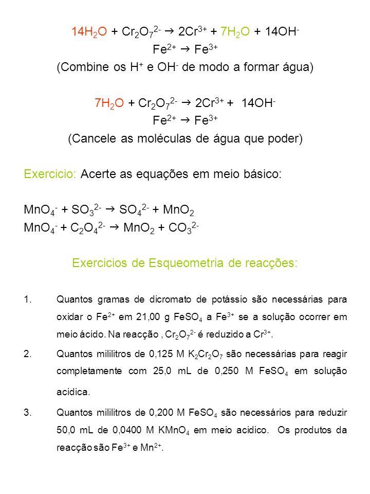 14H 2 O + Cr 2 O 7 2- 2Cr 3+ + 7H 2 O + 14OH - Fe 2+ Fe 3+ (Combine os H + e OH - de modo a formar água) 7H 2 O + Cr 2 O 7 2- 2Cr 3+ + 14OH - Fe 2+ Fe