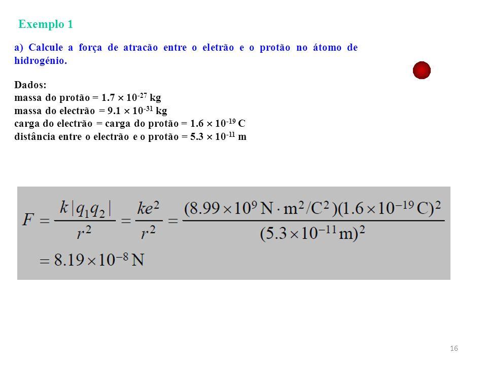 16 Exemplo 1 a) Calcule a força de atracão entre o eletrão e o protão no átomo de hidrogénio. Dados: massa do protão = 1.7 10 -27 kg massa do electrão