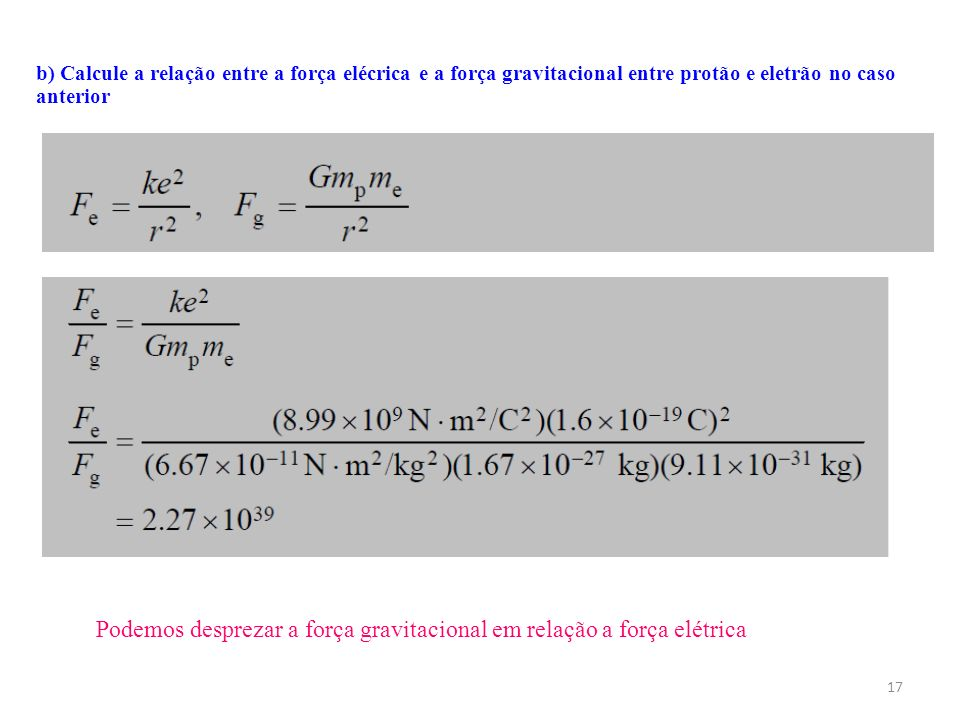 17 b) Calcule a relação entre a força elécrica e a força gravitacional entre protão e eletrão no caso anterior Podemos desprezar a força gravitacional