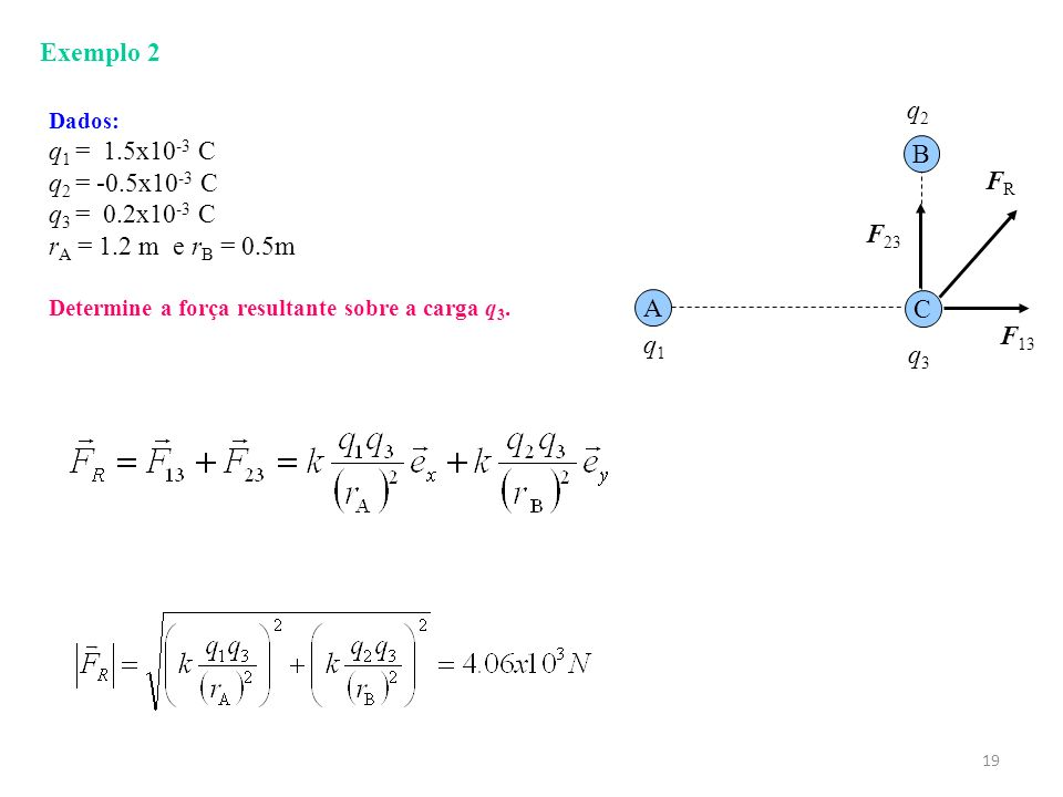 19 Exemplo 2 A C B q1q1 q3q3 q2q2 Dados: q 1 = 1.5x10 -3 C q 2 = -0.5x10 -3 C q 3 = 0.2x10 -3 C r A = 1.2 m e r B = 0.5m Determine a força resultante